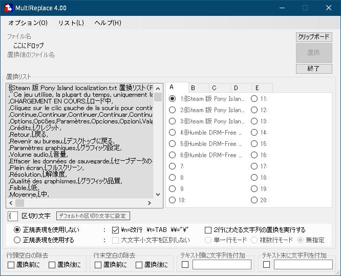 過去に公開された PC ゲーム Pony Island の日本語化ファイルを何とかして再現する方法、PC ゲーム Pony Island 日本語化方法、手順 3 : 翻訳ファイル(localization.txt) フランス語 → 日本語置換&差し替え、MultiReplace オプション → 設定読み込み → ダウンロードした mrp ファイルを開く、区切り文字 「{」、正規表現を使用しないにチェックマークを入れて、\n=改行 ~ にチェックマークが入っていることを確認、A タブに 1 ~ 6 の置換リストが設定済み、それぞれの番号は、1 - Steam 版 Pony Island localization.txt 日本語置換リスト(PonyIsland日本語化ベータ版0814 相当(2018年8月14日版))、2 - Steam 版 Pony Island localization.txt 日本語置換リスト(PonyIsland日本語化ベータ版(英語入力)0814 相当(2018年8月14日版))、3 - Steam 版 Pony Island localization.txt 日本語置換リスト(PonyIsland日本語化ベータ版0814 相当(2019年再配布版 一部翻訳内容修正))、4 - Humble DRM-Free 版 Pony Island localization.txt 日本語置換リスト(PonyIsland日本語化ベータ版0814 相当(2018年8月14日版)、5 - Humble DRM-Free 版 Pony Island localization.txt 日本語置換リスト(PonyIsland日本語化ベータ版(英語入力)0814 相当(2018年8月14日版))、6 - Humble DRM-Free 版 Pony Island localization.txt 日本語置換リスト(PonyIsland日本語化ベータ版0814 相当(2019年再配布版 一部翻訳内容修正))、Steam 版または Humble DRM-Free 版に合わせて置換したい翻訳内容の番号を選択、 localization.txt をドラッグアンドドロップして置換ボタンをクリック、置換後ファイル名を localization.txt に修正して Unity_Assets_Files\resources フォルダにある同名ファイルと差し替え