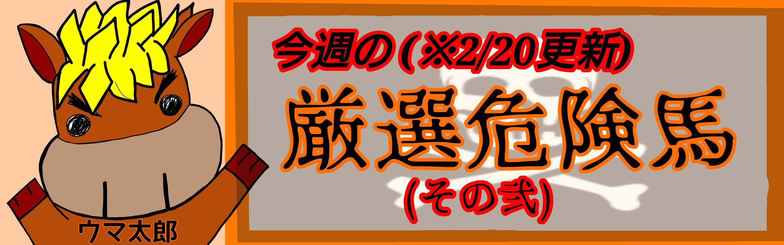 ※2/20更新 今週の厳選危険馬(その弐)