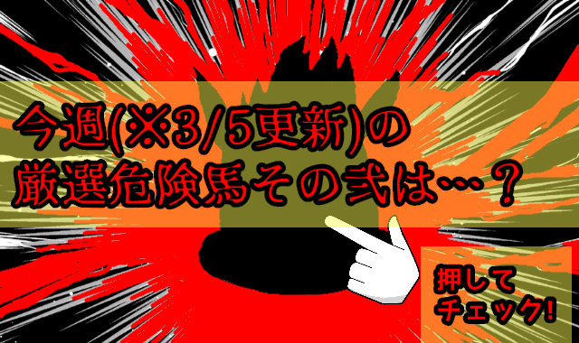 ※3/5更新 今週の厳選危険馬(その弐)